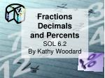 F ractions D ecimals and P ercents SOL 6.2 By Kathy Woodard