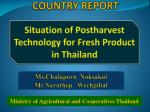 COUNTRY REPORT Situation of Postharvest Technology for Fresh Product in Thailand
