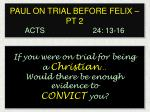 PAUL ON TRIAL BEFORE FELIX – PT 2 ACTS  24: 13 -16