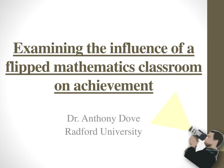 examining the influence of a flipped mathematics classroom on achievement n.