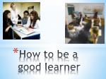 How to be a good learner
