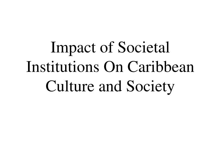 impact of societal institutions on caribbean culture and society n.