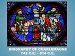 Biography of Charlemagne 742 C.E. – 814 C.E.