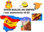 SPAIN BUILDS AN EMPIRE I can statements 42-82