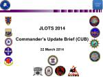 JLOTS 2014 Commander's Update Brief (CUB) 22 March 2014