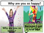 Why are you so happy?