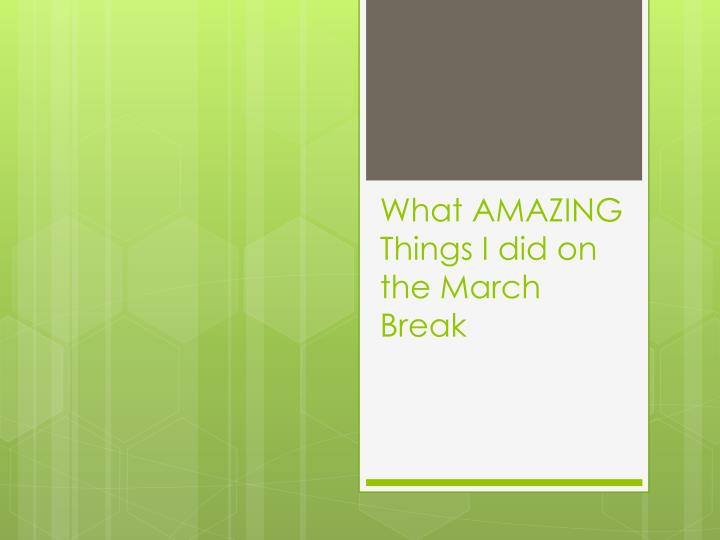 what amazing things i did on the march break n.
