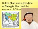 Kublai Khan was a grandson of Chinggis Khan and the emperor of China.