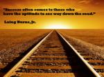 """""""Success often comes to those who have the aptitude to see way down the road."""" Laing Burns, Jr."""