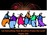 Let Everything That Breathes Praise the Lord!  Psalm 150