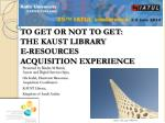 TO GET OR NOT TO GET:  THE KAUST LIBRARY  E-RESOURCES  ACQUISITION EXPERIENCE