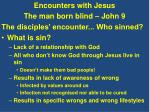 Encounters with Jesus The man born blind – John 9 The disciples' encounter... Who sinned?