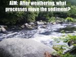 AIM: After weathering, what processes move the sediment?