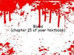 Blood (chapter 15 of your textbook)