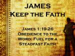 JAMES Keep the Faith James 1:19-26 Obedience to the Word: Fuel for a Steadfast Faith