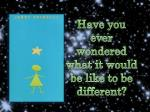 Have you ever wondered what it would be like to be different?