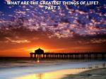 WHAT ARE THE GREATEST THINGS OF LIFE? PART 3
