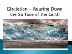 Glaciation  – Wearing Down the Surface of the Earth