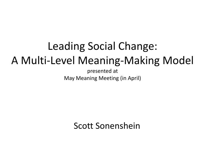 leading social change a multi level meaning making model presented at may meaning meeting in april n.
