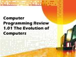 Computer Programming Review 1.01 The Evolution of Computers
