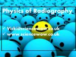Physics of Radiography Vicki@sciencewow.co.uk www.sciencewow.co.uk