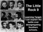 The Little Rock 9 Learning Target: I can explain the battle over desegregating Southern schools.