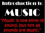 "Introduction to MUSIC ""Music is one form of sound, but not all sounds are music."""