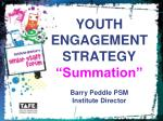 """YOUTH ENGAGEMENT   STRATEGY  """"Summation"""" Barry Peddle PSM Institute Director"""