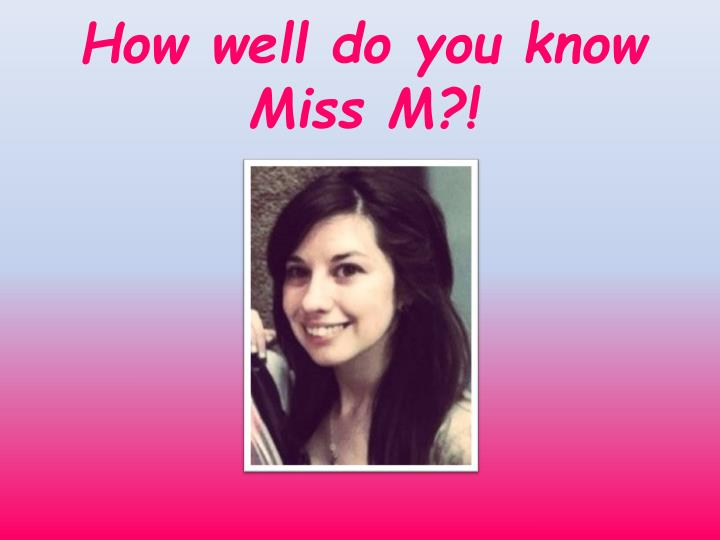 how well do you know miss m n.