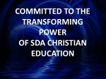 COMMITTED TO THE TRANSFORMING POWER  OF SDA CHRISTIAN EDUCATION