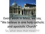 """Every week in Mass, we say, """"We believe in one holy catholic and apostolic Church"""""""