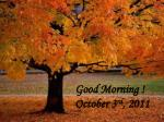Good Morning ! October 3 rd , 2011