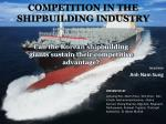 COMPETITION IN THE SHIPBUILDING INDUSTRY
