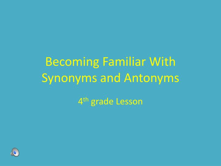 becoming familiar with synonyms and antonyms n.