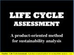 LIFE CYCLE ASSESSMENT A product-oriented method for sustainability analysis