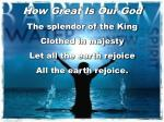 How Great Is Our God The splendor of the King Clothed in majesty Let all the earth rejoice