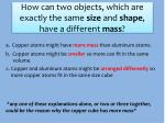 How can two objects, which are exactly the same size and shape , have a different mass ?