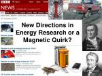 New Directions in Energy Research or a Magnetic Quirk?