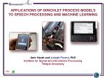 Applications of Dirichlet Process Models to Speech Processing and Machine Learning