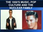 THE 1950'S MUSIC, POP CULTURE AND THE NUCLEAR FAMILY