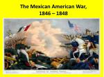 The Mexican American War, 1846 – 1848