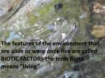 The non living physical features of the environment are called ABIOTIC FACTORS