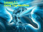Lesson 5.1 Using Trig Identities