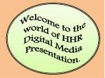 Welcome to the world of HHR Digital Media Presentation.