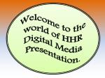 Welcome to the world of HHR Digital Media Presentation .
