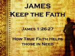 JAMES Keep the Faith James 1:26-27 How True Faith Helps those in Need