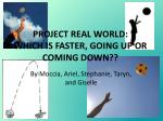 PROJECT REAL WORLD: WHICH IS FASTER, GOING UP OR COMING DOWN??