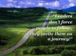 """""""Leaders don't force people to follow, they invite them on a journey !"""""""