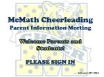 McMath Cheerleading Parent Information Meeting Welcome Parents and Students! PLEASE SIGN IN