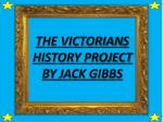 THE VICTORIAN S HISTORY PROJECT BY JACK GIBBS